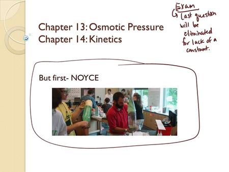 Chapter 13: Osmotic Pressure Chapter 14: Kinetics But first- NOYCE.
