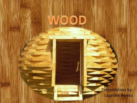 Presentation by: Lourdes Pernia. Introduction What is wood? The use of wood Modern wood As a material.