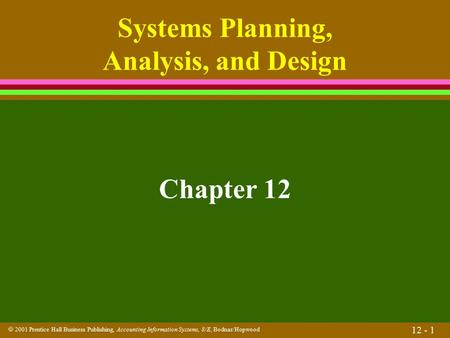  2001 Prentice Hall Business Publishing, Accounting Information Systems, 8/E, Bodnar/Hopwood 12 - 1 Systems Planning, Analysis, and Design Chapter 12.