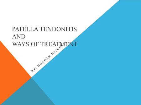 PATELLA TENDONITIS AND WAYS OF TREATMENT BY: MORGAN MITCHELL.