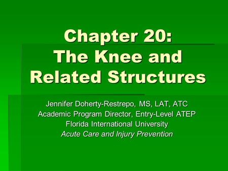 Chapter 20: The Knee and Related Structures Jennifer Doherty-Restrepo, MS, LAT, ATC Academic Program Director, Entry-Level ATEP Florida International University.