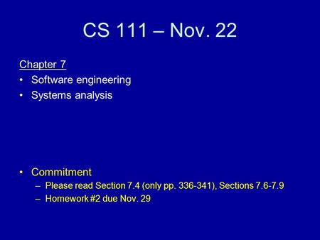 CS 111 – Nov. 22 Chapter 7 Software engineering Systems analysis Commitment –Please read Section 7.4 (only pp. 336-341), Sections 7.6-7.9 –Homework #2.