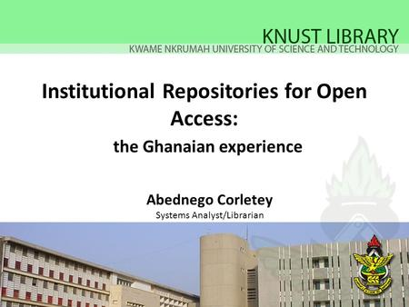 Institutional Repositories for Open Access: the Ghanaian experience Abednego Corletey Systems Analyst/Librarian.