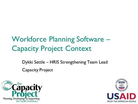 Workforce Planning Software – Capacity Project Context Dykki Settle – HRIS Strengthening Team Lead Capacity Project.