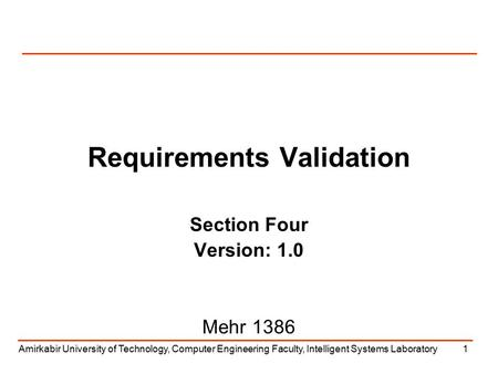 Amirkabir University of Technology, Computer Engineering Faculty, Intelligent Systems Laboratory1 Requirements Validation Section Four Version: 1.0 Mehr.