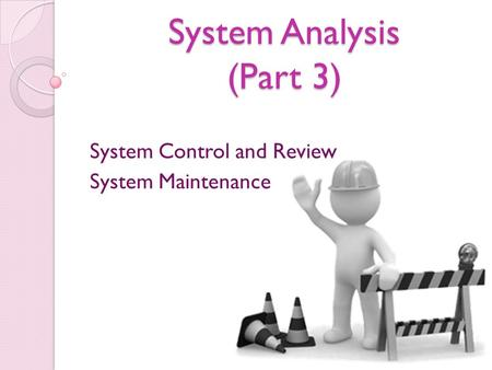 System Analysis (Part 3) System Control and Review System Maintenance.