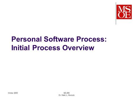 Winter 2005SE-280 Dr. Mark L. Hornick Personal Software Process: Initial Process Overview.