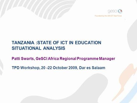 TANZANIA :STATE OF ICT IN EDUCATION SITUATIONAL ANALYSIS Patti Swarts, GeSCI Africa Regional Programme Manager TPD Workshop, 20 -22 October 2009, Dar es.