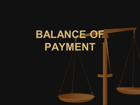 BALANCE OF PAYMENT. BALANCE OF PAYMENT: The balance of payments of a country is a systematic record of all economic transactions between the residents.