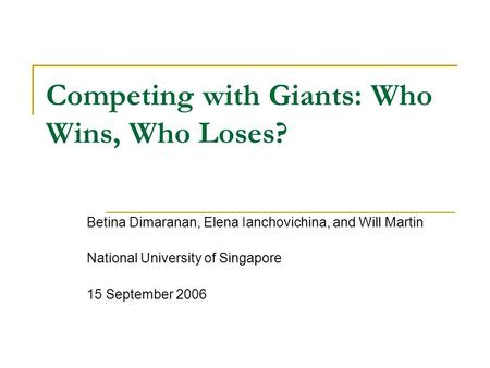 Competing with Giants: Who Wins, Who Loses? Betina Dimaranan, Elena Ianchovichina, and Will Martin National University of Singapore 15 September 2006.