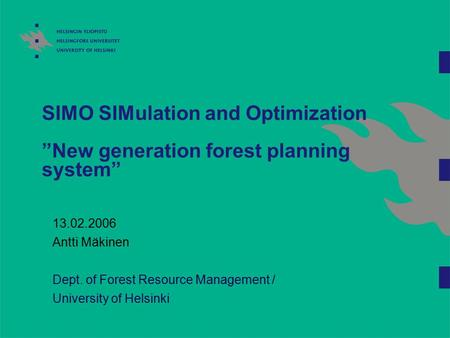 "SIMO SIMulation and Optimization ""New generation forest planning system"" 13.02.2006 Antti Mäkinen Dept. of Forest Resource Management / University of Helsinki."