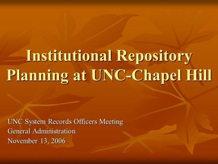Institutional Repository Planning at UNC-Chapel Hill UNC System Records Officers Meeting General Administration November 13, 2006.