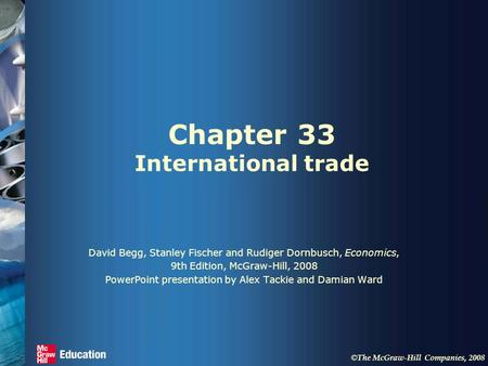 © The McGraw-Hill Companies, 2008 Chapter 33 International trade David Begg, Stanley Fischer and Rudiger Dornbusch, Economics, 9th Edition, McGraw-Hill,