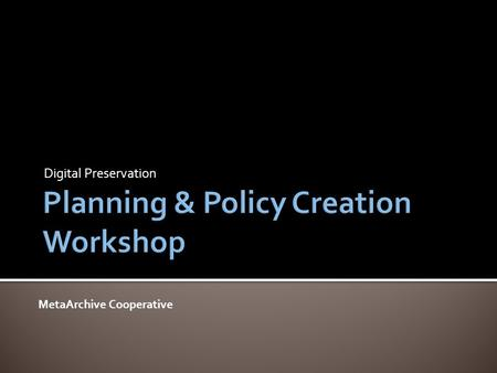 Digital Preservation MetaArchive Cooperative.  9:00-9:45 - Session 1: Digital Preservation Overview  9:45-11:00 - Session 2: Policy & Planning Overview.