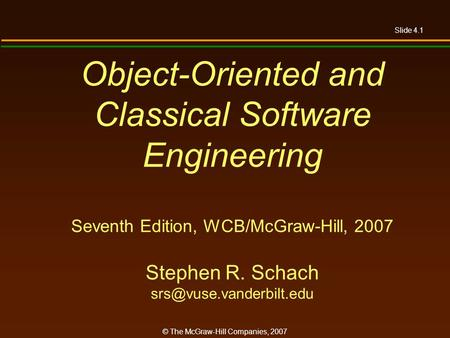 Slide 4.1 © The McGraw-Hill Companies, 2007 Object-Oriented and Classical Software Engineering Seventh Edition, WCB/McGraw-Hill, 2007 Stephen R. Schach.