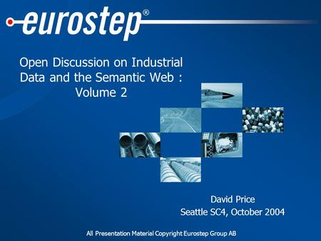 All Presentation Material Copyright Eurostep Group AB ® Open Discussion on Industrial Data and the Semantic Web : Volume 2 David Price Seattle SC4, October.