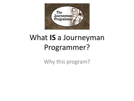 What IS a Journeyman Programmer? Why this program?