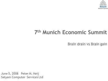 June 5, 2008 Peter M. Heij Satyam Computer Services Ltd 7 th Munich Economic Summit Brain drain vs Brain gain.