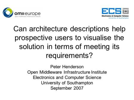 Can architecture descriptions help prospective users to visualise the solution in terms of meeting its requirements? Peter Henderson Open Middleware Infrastructure.