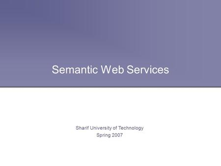 Semantic Web Services Sharif University of Technology Spring 2007.