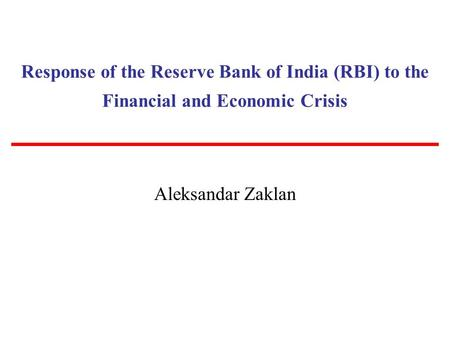 Response of the Reserve Bank of India (RBI) to the Financial and Economic Crisis Aleksandar Zaklan.