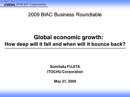 ITOCHU Corporation 2009 BIAC Business Roundtable Global economic growth: How deep will it fall and when will it bounce back? Sumitaka FUJITA ITOCHU Corporation.