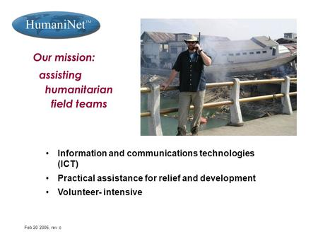 Feb 20 2006, rev c Our mission: assisting humanitarian field teams Information and communications technologies (ICT) Practical assistance for relief and.