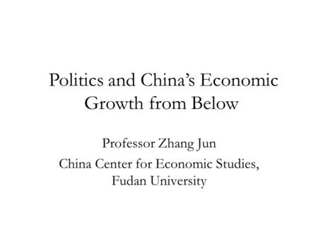 Professor Zhang Jun China Center for Economic Studies, Fudan University Politics and China's Economic Growth from Below.