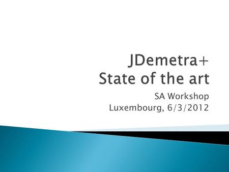 SA Workshop Luxembourg, 6/3/2012.  What is JDemetra+  Objectives of JDemetra+  Main features ◦ New core engines ◦ Additional statistical tools  Current.