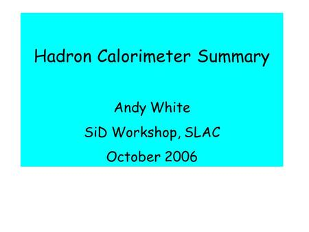 Hadron Calorimeter Summary Andy White SiD Workshop, SLAC October 2006.