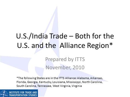 U.S./India Trade – Both for the U.S. and the Alliance Region* Prepared by ITTS November, 2010 *The following States are in the ITTS Alliance: Alabama,