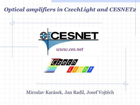 Miroslav Karásek, Jan Radil, Josef Vojtěch www.ces.net Optical amplifiers in CzechLight and CESNET2.