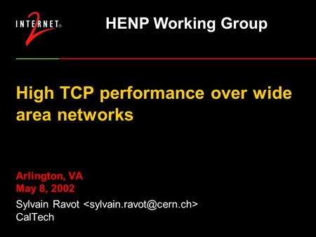 High TCP performance over wide area networks Arlington, VA May 8, 2002 Sylvain Ravot CalTech HENP Working Group.
