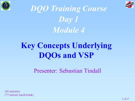 1 of 37 Key Concepts Underlying DQOs and VSP DQO Training Course Day 1 Module 4 (60 minutes) (75 minute lunch break) Presenter: Sebastian Tindall.