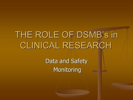 THE ROLE OF DSMB's in CLINICAL RESEARCH Data and Safety Monitoring Monitoring.