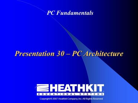 Copyright © 2007 Heathkit Company, Inc. All Rights Reserved PC Fundamentals Presentation 30 – PC Architecture.