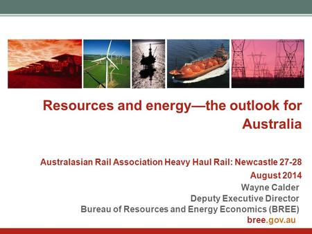 Bree.gov.au Resources and energy—the outlook for Australia Australasian Rail Association Heavy Haul Rail: Newcastle 27-28 August 2014 Wayne Calder Deputy.