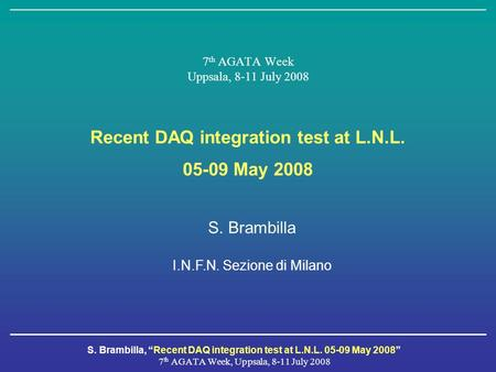 "S. Brambilla, ""Recent DAQ integration test at L.N.L. 05-09 May 2008"" 7 th AGATA Week, Uppsala, 8-11 July 2008 7 th AGATA Week Uppsala, 8-11 July 2008 Recent."
