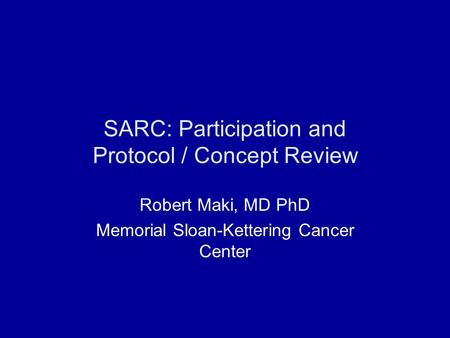 SARC: Participation and Protocol / Concept Review Robert Maki, MD PhD Memorial Sloan-Kettering Cancer Center.
