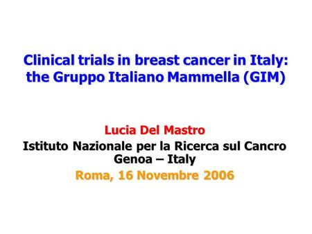 Clinical trials in breast cancer in Italy: the Gruppo Italiano Mammella (GIM) Lucia Del Mastro Istituto Nazionale per la Ricerca sul Cancro Genoa – Italy.