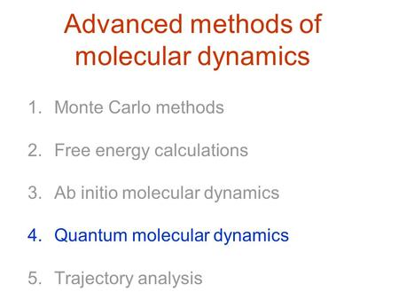 Advanced methods of molecular dynamics 1.Monte Carlo methods 2.Free energy calculations 3.Ab initio molecular dynamics 4.Quantum molecular dynamics 5.Trajectory.