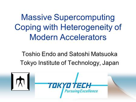 Massive Supercomputing Coping with Heterogeneity of Modern Accelerators Toshio Endo and Satoshi Matsuoka Tokyo Institute of Technology, Japan.