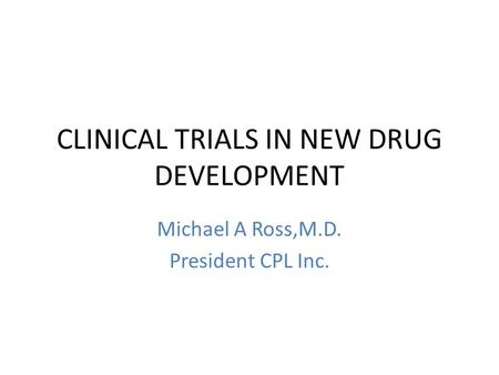 CLINICAL TRIALS IN NEW DRUG DEVELOPMENT Michael A Ross,M.D. President CPL Inc.