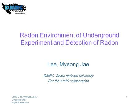 2005-2-18 Workshop for Underground experiments and astroparticle physics 1 Radon Environment of Underground Experiment and Detection of Radon Lee, Myeong.