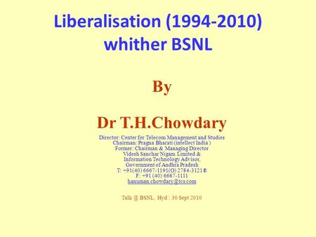 Liberalisation (1994-2010) whither BSNL By Dr T.H.Chowdary Director: Center for Telecom Management and Studies Chairman: Pragna Bharati (intellect India.