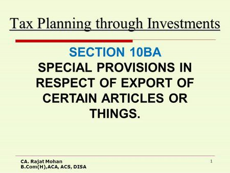 CA. Rajat Mohan B.Com(H),ACA, ACS, DISA 1 Tax Planning through Investments SECTION 10BA SPECIAL PROVISIONS IN RESPECT OF EXPORT OF CERTAIN ARTICLES OR.