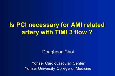 Is PCI necessary for AMI related artery with TIMI 3 flow ? Donghoon Choi Yonsei Cardiovascular Center Yonsei University College of Medicine.