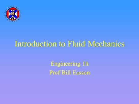 Introduction to Fluid Mechanics Engineering 1h Prof Bill Easson.
