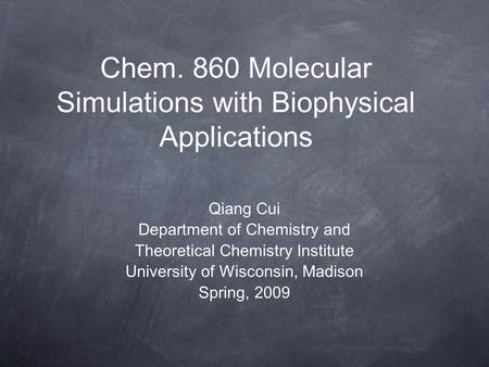 Chem. 860 Molecular Simulations with Biophysical Applications Qiang Cui Department of Chemistry and Theoretical Chemistry Institute University of Wisconsin,