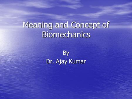 Meaning and Concept of Biomechanics By Dr. Ajay Kumar.
